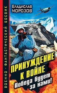 Владислав Морозов -Принуждение к войне. Победа будет за нами!