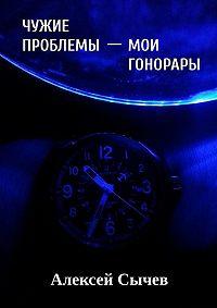 Алексей Сычев -Чужие проблемы – мои гонорары. Собирая незримое