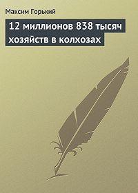 Максим Горький -12 миллионов 838 тысяч хозяйств в колхозах