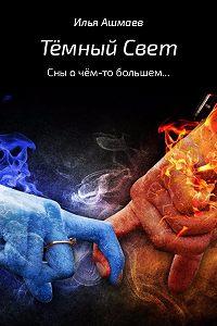 Илья Ашмаев -Тёмный свет. Сны о чём-то большем…