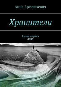 Анна Артюшкевич -Хранители. Книга первая:Зона