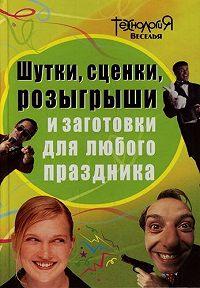 Л. П. Панова -Шутки, сценки, розыгрыши и заготовки для любого праздника