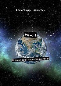 Александр Ламантин - Wi-Fi. Поймай свой последний сигнал