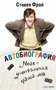 Стивен Фрай -Автобиография: Моав – умывальная чаша моя