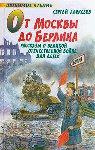 Сергей Петрович Алексеев -От Москвы до Берлина