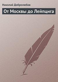 Николай Добролюбов -От Москвы до Лейпцига
