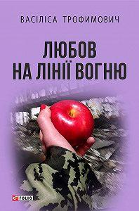 Васіліса Трофимович -Любов на лінії вогню (збірник)