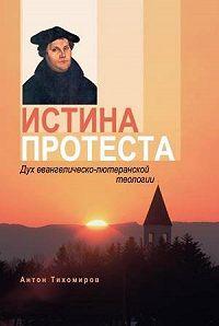 Антон Тихомиров -Истина протеста. Дух евангелическо-лютеранской теологии