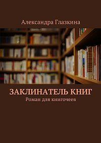 Александра Глазкина -Заклинателькниг. Роман для книгочеев