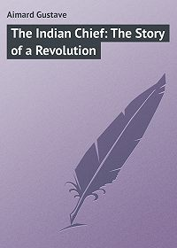 Gustave Aimard -The Indian Chief: The Story of a Revolution