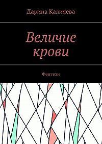 Дарина Калияева -Величие крови. Фентези