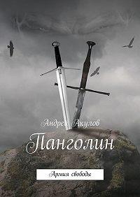 Андрей Акулов -Панголин. Армия свободы