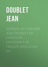 Jean Doublet -Journal du corsaire Jean Doublet de Honfleur, lieutenant de frégate sous Louis XIV