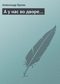 Александр Ермак -А у нас во дворе...