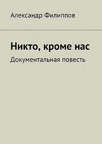 Александр Филиппов - Никто, кроме нас. Документальная повесть