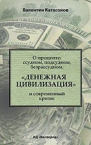 Валентин Катасонов -О проценте: ссудном, подсудном, безрассудном. «Денежная цивилизация» и современный кризис