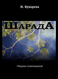 Ирина Бухарева - ШарадА. Сборник стихотворений