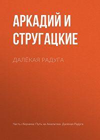 Аркадий и Борис Стругацкие -Далёкая Радуга