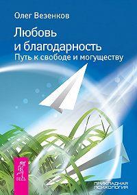 Олег Везенков -Любовь и благодарность. Путь к свободе и могуществу