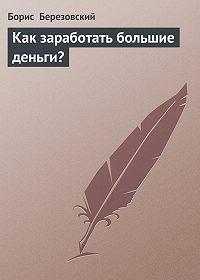 Борис Березовский -Как заработать большие деньги?