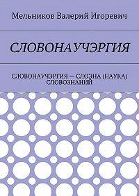Валерий Мельников -СЛОВОНАУЧЭРГИЯ. СЛОВОНАУЧЭРГИЯ– СЛОЭНА (НАУКА) СЛОВОЗНАНИЙ