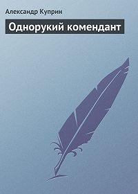 Александр Куприн - Однорукий комендант