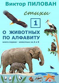 Виктор Пилован - Оживотных поалфавиту. Книга первая. Животные наАиБ