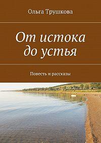 Ольга Трушкова -Отистока доустья. Повесть и рассказы