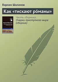 Варлам Шаламов -Как «тискают рóманы»