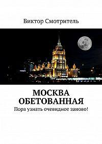 Виктор Смотритель -Москва обетованная. Пора узнать очевидное заново!