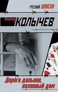 Владимир Колычев -Дорога дальняя, казенный дом