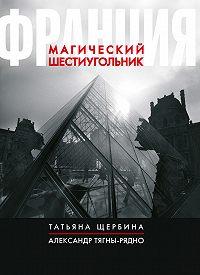 Татьяна Щербина, Александр Тягны-Рядно - Франция. Магический шестиугольник