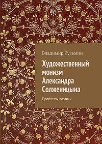 Владимир Кузьмин - Художественный монизм Александра Солженицына