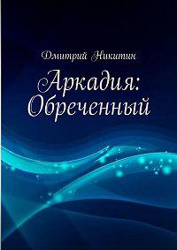 Дмитрий Никитин -Аркадия: Обреченный