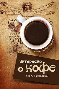 Сергей Реминный -Интересно о кофе