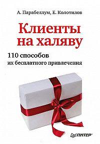 Андрей Парабеллум, Евгений Колотилов - Клиенты на халяву. 110 способов их бесплатного привлечения