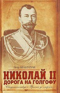 Петр Мультатули - Николай II. Дорога на Голгофу. Свидетельствуя о Христе до смерти...