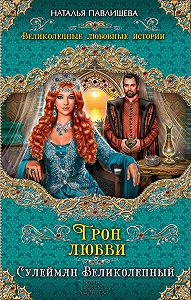 Наталья Павлищева -Трон любви. Сулейман Великолепный