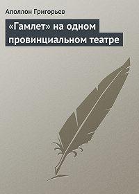 Аполлон Григорьев -«Гамлет» на одном провинциальном театре