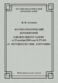 Виктор Астанин -Научно-практический комментарий к Федеральному закону от 25 декабря 2008 года №273-ФЗ «О противодействии коррупции»
