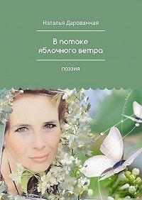Наталья Дарованная -В потоке яблочного ветра. Поэзия