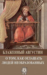 Августин Блаженный - О том, как оглашать людей необразованных