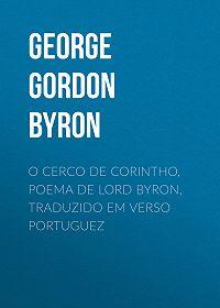 George Gordon Byron -O Cerco de Corintho, poema de Lord Byron, traduzido em verso portuguez