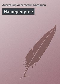 Александр Алексеевич Богданов -На перепутье