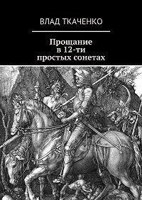 Влад Ткаченко -Прощание в12-ти простых сонетах