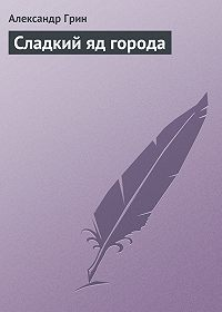 Александр Степанович Грин -Сладкий яд города