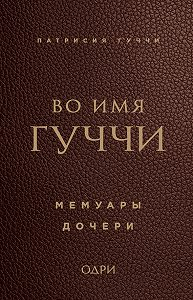 Патрисия Гуччи -Во имя Гуччи. Мемуары дочери