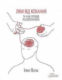 Ірвін Ялом -Ліки від кохання та інші оповіді психотерапевта