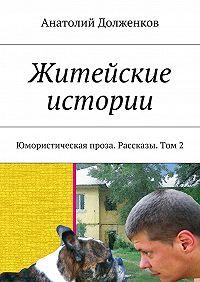 Анатолий Долженков -Житейские истории. Юмористическая проза. Рассказы. Том 2
