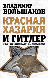 Владимир Большаков -Красная Хазария и Гитлер. Кто «крышевал» сионистов?